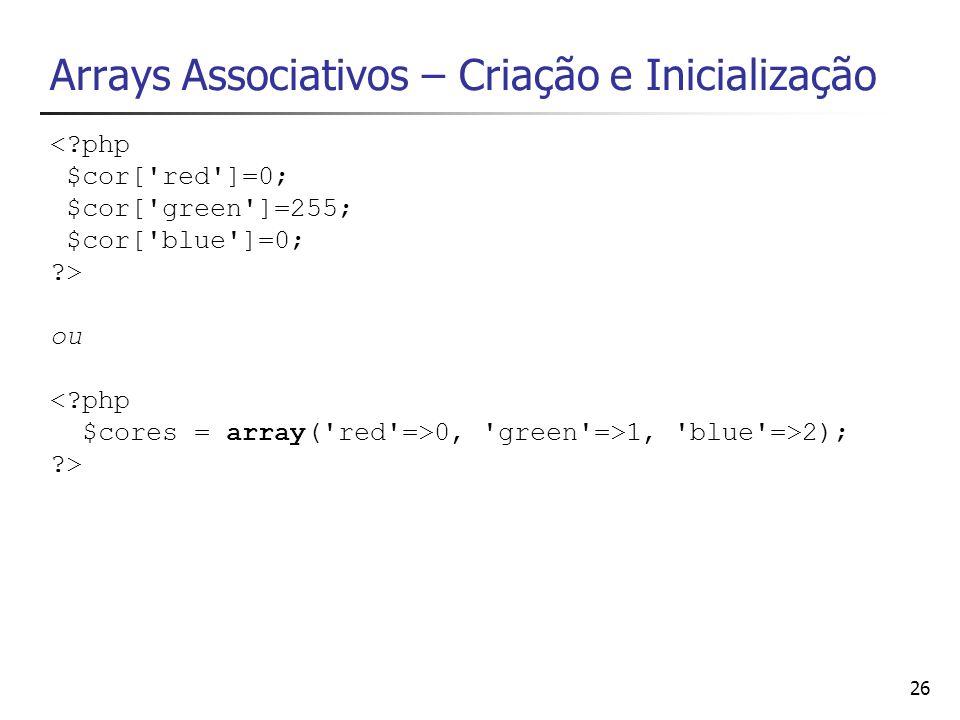 26 Arrays Associativos – Criação e Inicialização <?php $cor['red']=0; $cor['green']=255; $cor['blue']=0; ?> ou <?php $cores = array('red'=>0, 'green'=