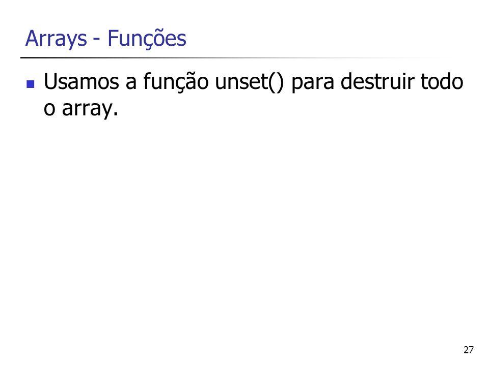 27 Arrays - Funções Usamos a função unset() para destruir todo o array.