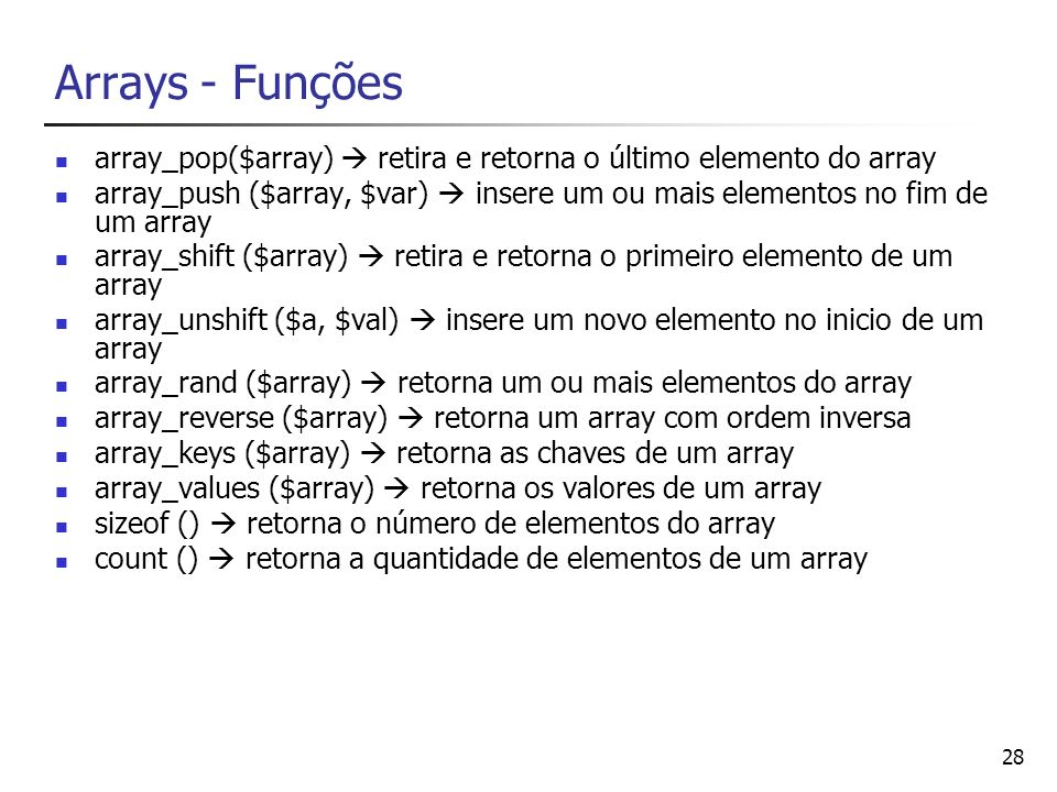 28 Arrays - Funções array_pop($array) retira e retorna o último elemento do array array_push ($array, $var) insere um ou mais elementos no fim de um a
