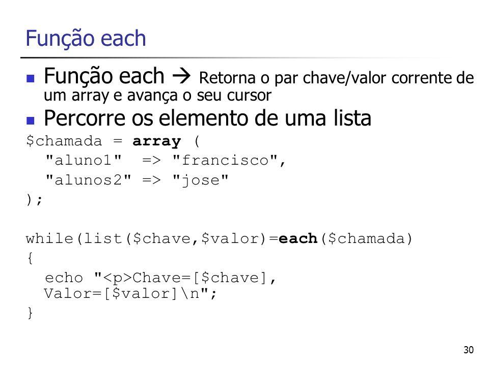 30 Função each Função each Retorna o par chave/valor corrente de um array e avança o seu cursor Percorre os elemento de uma lista $chamada = array (