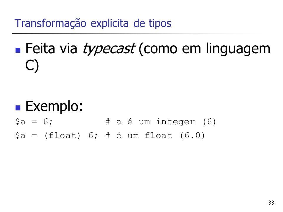 33 Transformação explicita de tipos Feita via typecast (como em linguagem C) Exemplo: $a = 6; # a é um integer (6) $a = (float) 6; # é um float (6.0)
