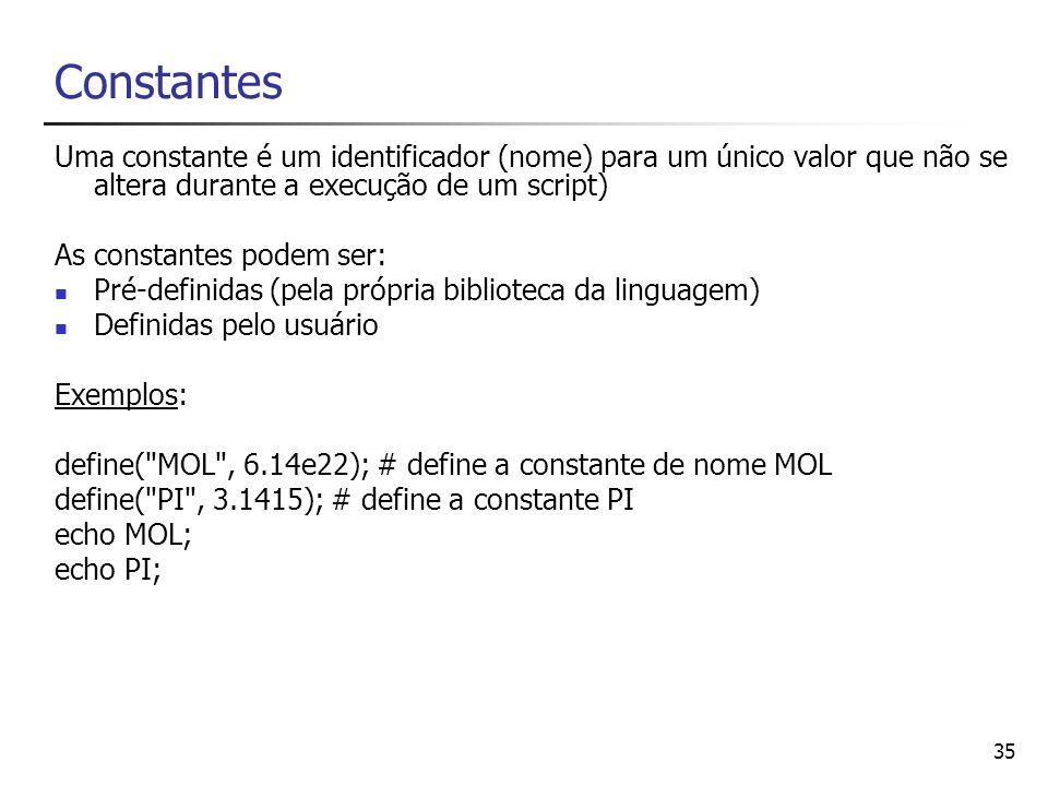 35 Constantes Uma constante é um identificador (nome) para um único valor que não se altera durante a execução de um script) As constantes podem ser: