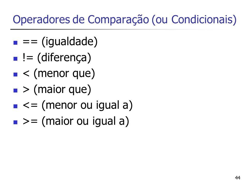 44 Operadores de Comparação (ou Condicionais) == (igualdade) != (diferença) < (menor que) > (maior que) <= (menor ou igual a) >= (maior ou igual a)