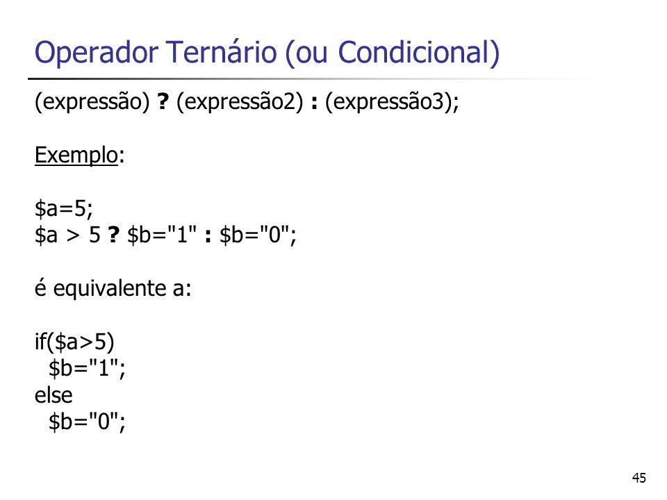 45 Operador Ternário (ou Condicional) (expressão) ? (expressão2) : (expressão3); Exemplo: $a=5; $a > 5 ? $b=