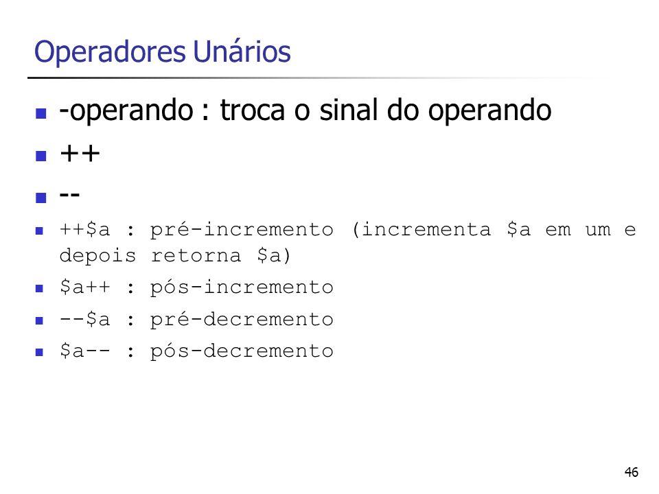 46 Operadores Unários -operando : troca o sinal do operando ++ -- ++$a : pré-incremento (incrementa $a em um e depois retorna $a) $a++ : pós-increment