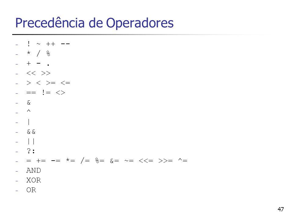 47 Precedência de Operadores - ! ~ ++ -- - * / % - + -. - > - > = <= - == != <> - & - ^ - | - && - || - ?: - = += -= *= /= %= &= ~= >= ^= - AND - XOR