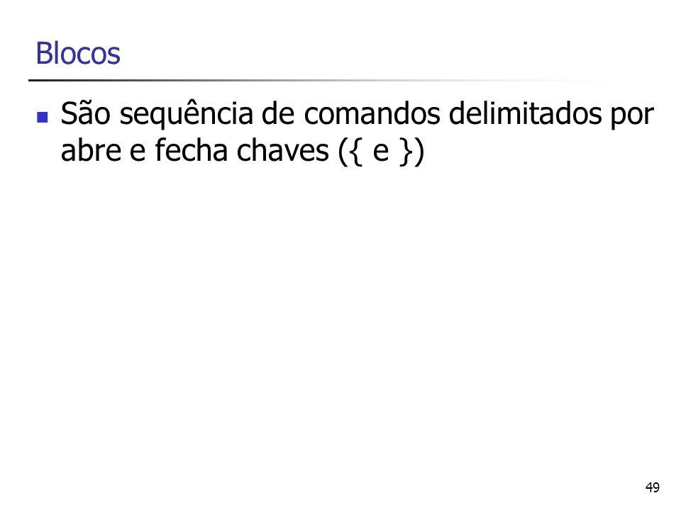 49 Blocos São sequência de comandos delimitados por abre e fecha chaves ({ e })
