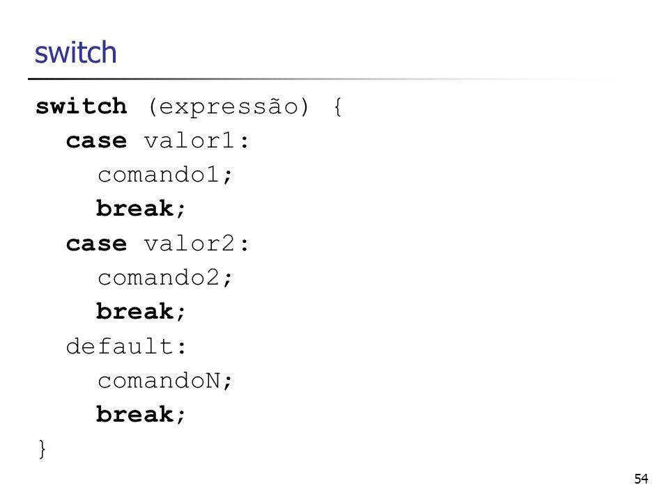 54 switch switch (expressão) { case valor1: comando1; break; case valor2: comando2; break; default: comandoN; break; }