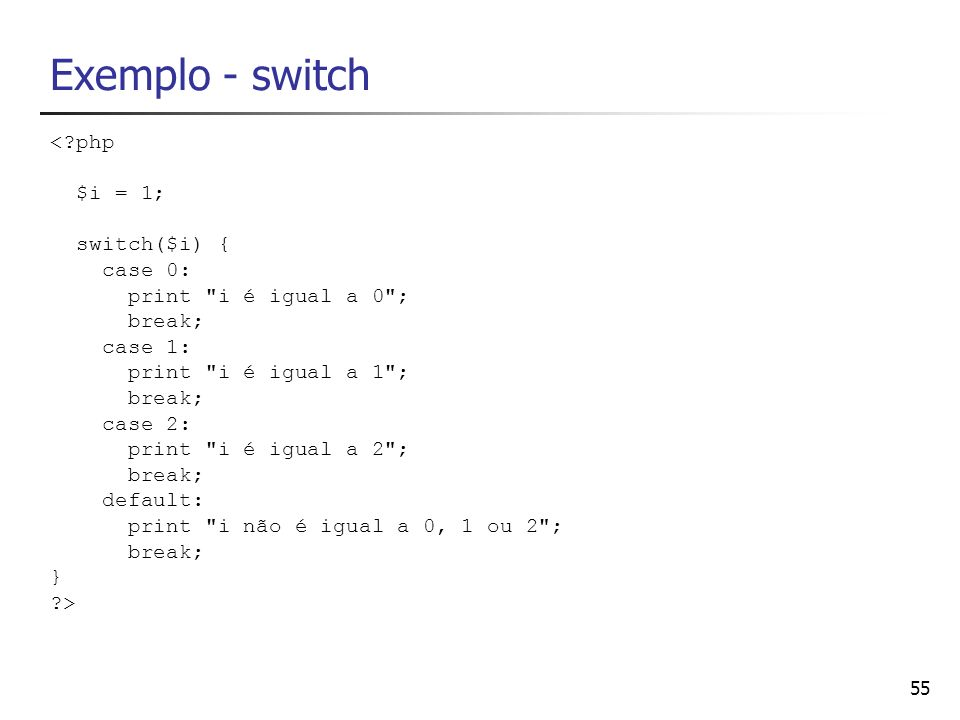 55 Exemplo - switch <?php $i = 1; switch($i) { case 0: print