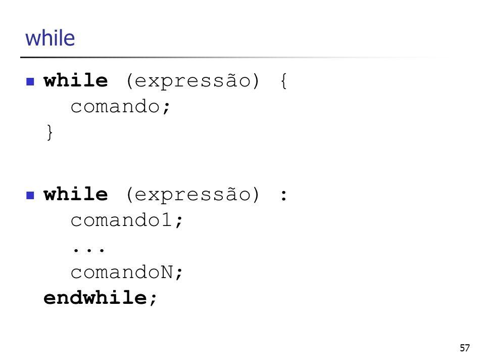57 while while (expressão) { comando; } while (expressão) : comando1;... comandoN; endwhile;