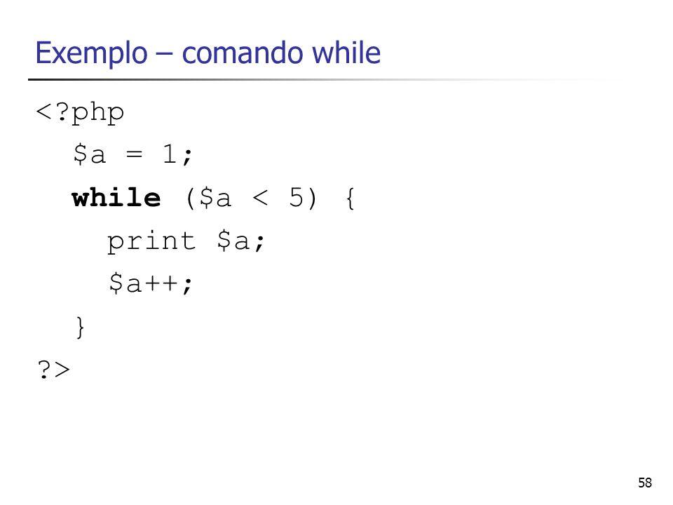 58 Exemplo – comando while <?php $a = 1; while ($a < 5) { print $a; $a++; } ?>