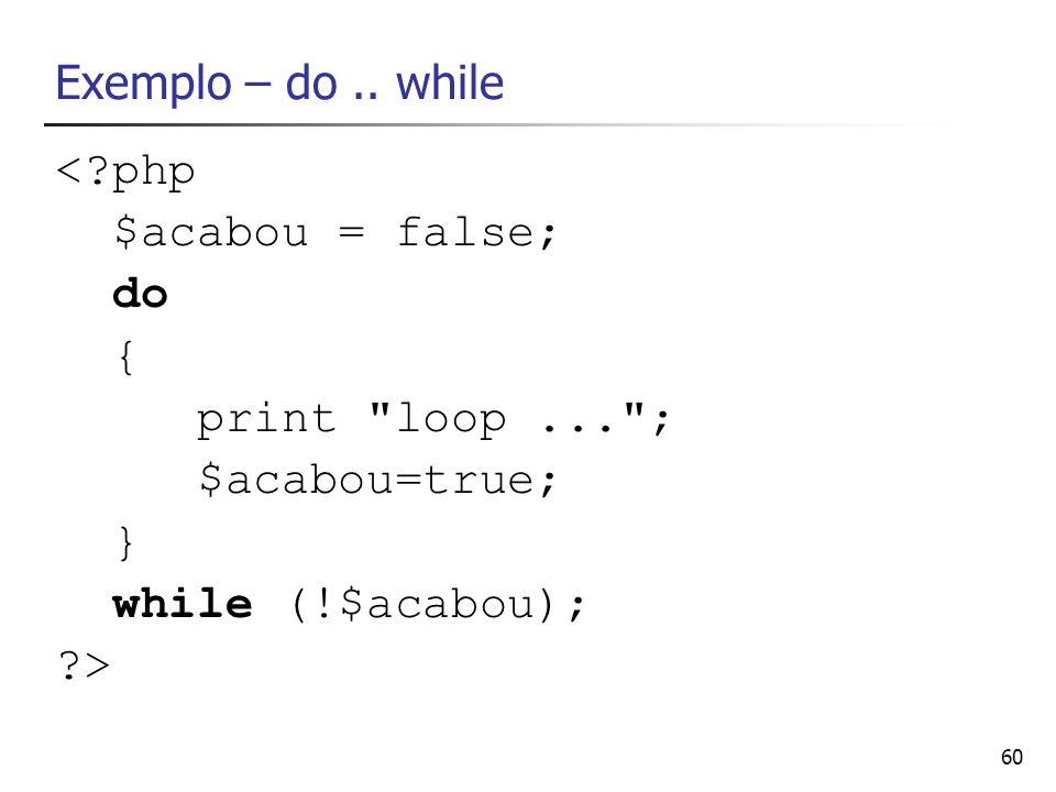 60 Exemplo – do.. while <?php $acabou = false; do { print