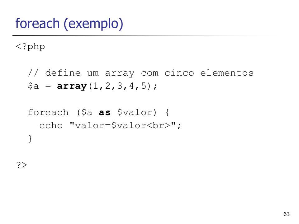 63 foreach (exemplo) <?php // define um array com cinco elementos $a = array(1,2,3,4,5); foreach ($a as $valor) { echo