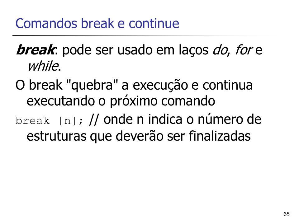 65 Comandos break e continue break: pode ser usado em laços do, for e while. O break