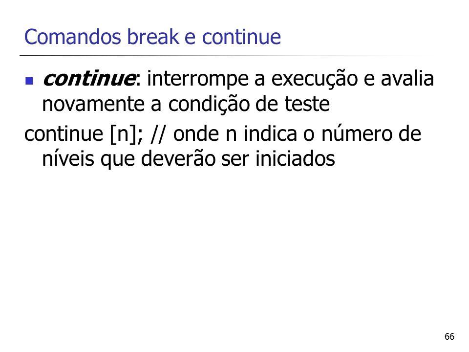 66 Comandos break e continue continue: interrompe a execução e avalia novamente a condição de teste continue [n]; // onde n indica o número de níveis