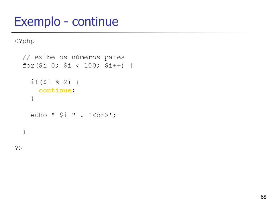 68 Exemplo - continue <?php // exibe os números pares for($i=0; $i < 100; $i++) { if($i % 2) { continue; } echo