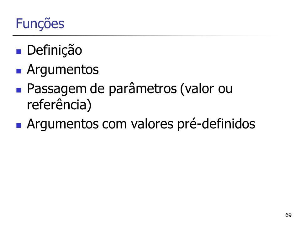 69 Funções Definição Argumentos Passagem de parâmetros (valor ou referência) Argumentos com valores pré-definidos