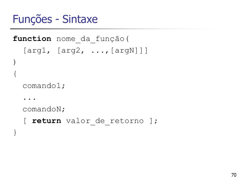 70 Funções - Sintaxe function nome_da_função( [arg1, [arg2,...,[argN]]] ) { comando1;... comandoN; [ return valor_de_retorno ]; }
