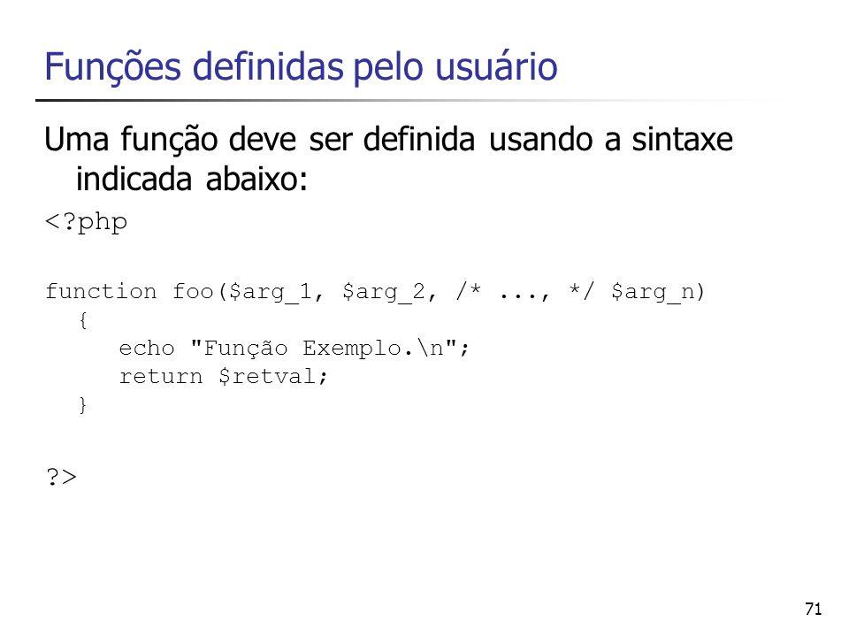71 Funções definidas pelo usuário Uma função deve ser definida usando a sintaxe indicada abaixo: <?php function foo($arg_1, $arg_2, /*..., */ $arg_n)