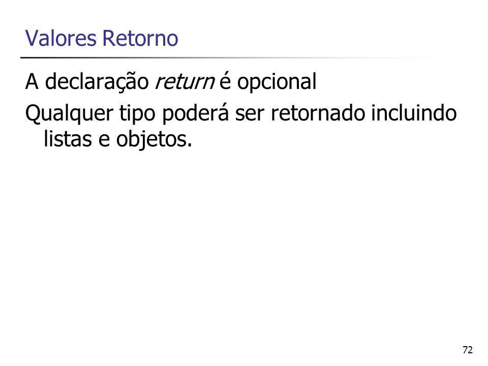 72 Valores Retorno A declaração return é opcional Qualquer tipo poderá ser retornado incluindo listas e objetos.