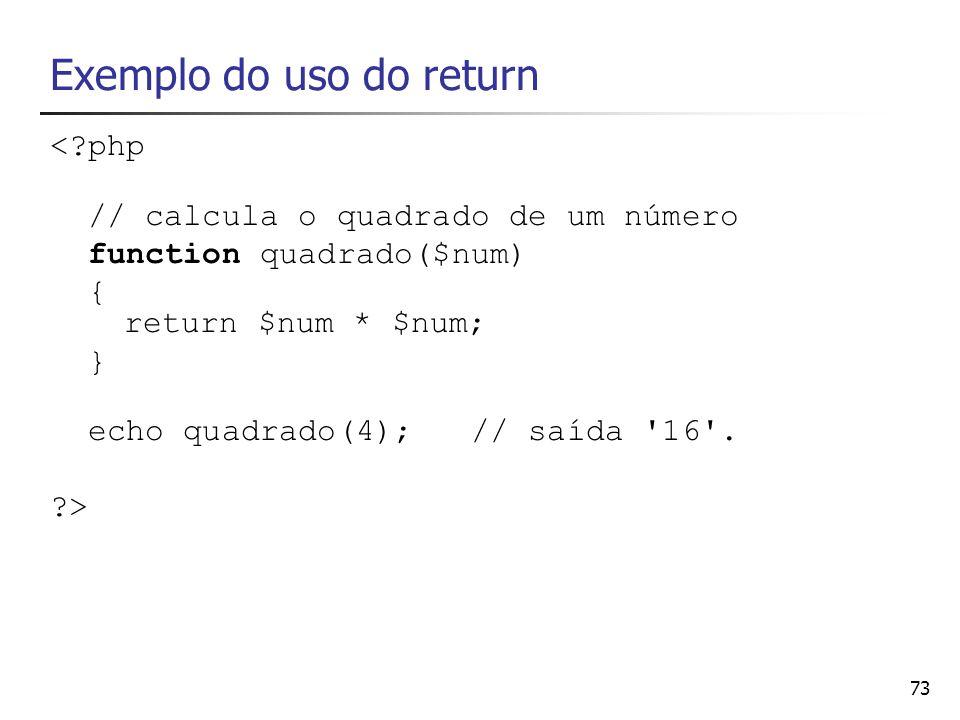 73 Exemplo do uso do return <?php // calcula o quadrado de um número function quadrado($num) { return $num * $num; } echo quadrado(4); // saída '16'.