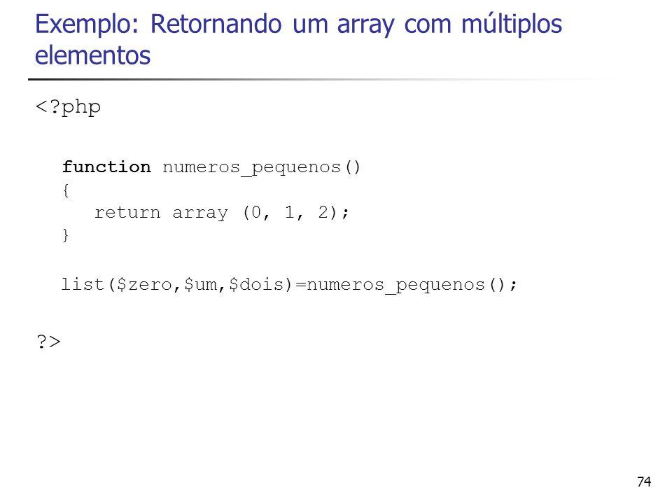 74 Exemplo: Retornando um array com múltiplos elementos <?php function numeros_pequenos() { return array (0, 1, 2); } list($zero,$um,$dois)=numeros_pe