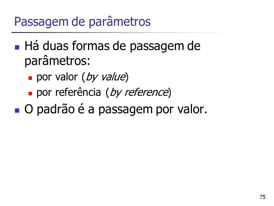 75 Passagem de parâmetros Há duas formas de passagem de parâmetros: por valor (by value) por referência (by reference) O padrão é a passagem por valor