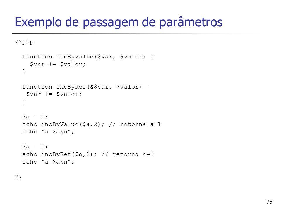 76 Exemplo de passagem de parâmetros <?php function incByValue($var, $valor) { $var += $valor; } function incByRef(&$var, $valor) { $var += $valor; }