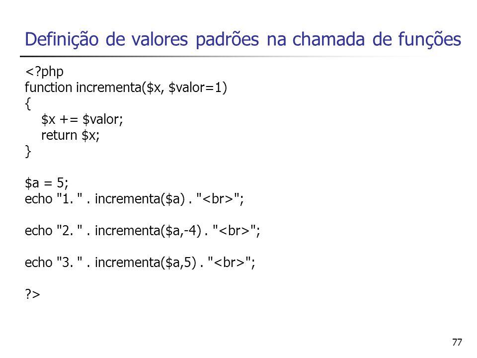 77 Definição de valores padrões na chamada de funções <?php function incrementa($x, $valor=1) { $x += $valor; return $x; } $a = 5; echo