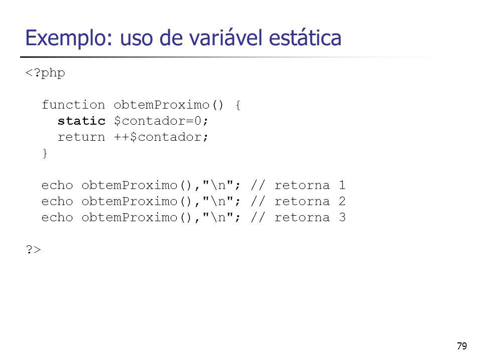 79 Exemplo: uso de variável estática <?php function obtemProximo() { static $contador=0; return ++$contador; } echo obtemProximo(),