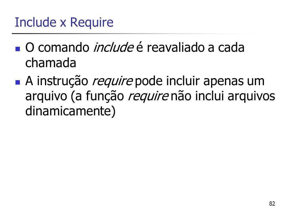 82 Include x Require O comando include é reavaliado a cada chamada A instrução require pode incluir apenas um arquivo (a função require não inclui arq