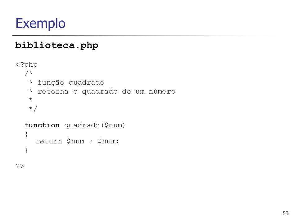 83 Exemplo biblioteca.php <?php /* * função quadrado * retorna o quadrado de um número * */ function quadrado($num) { return $num * $num; } ?>
