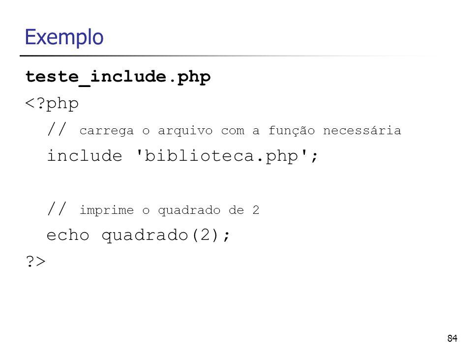 84 Exemplo teste_include.php <?php // carrega o arquivo com a função necessária include 'biblioteca.php'; // imprime o quadrado de 2 echo quadrado(2);