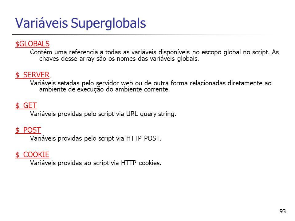 93 Variáveis Superglobals $GLOBALS Contém uma referencia a todas as variáveis disponíveis no escopo global no script. As chaves desse array são os nom