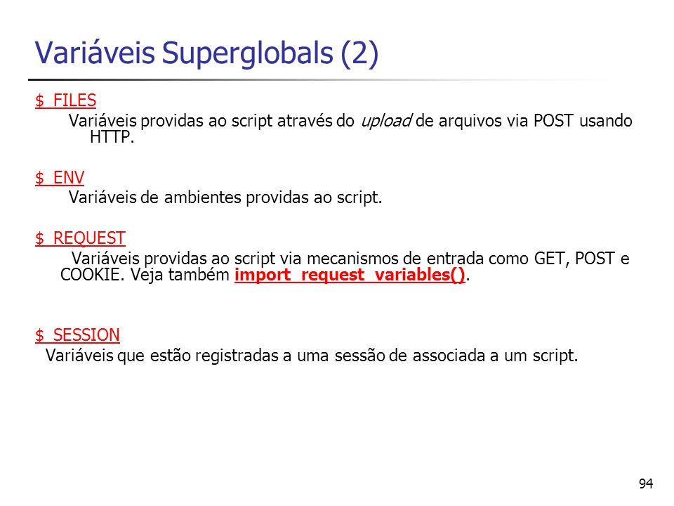 94 Variáveis Superglobals (2) $_FILES Variáveis providas ao script através do upload de arquivos via POST usando HTTP. $_ENV Variáveis de ambientes pr