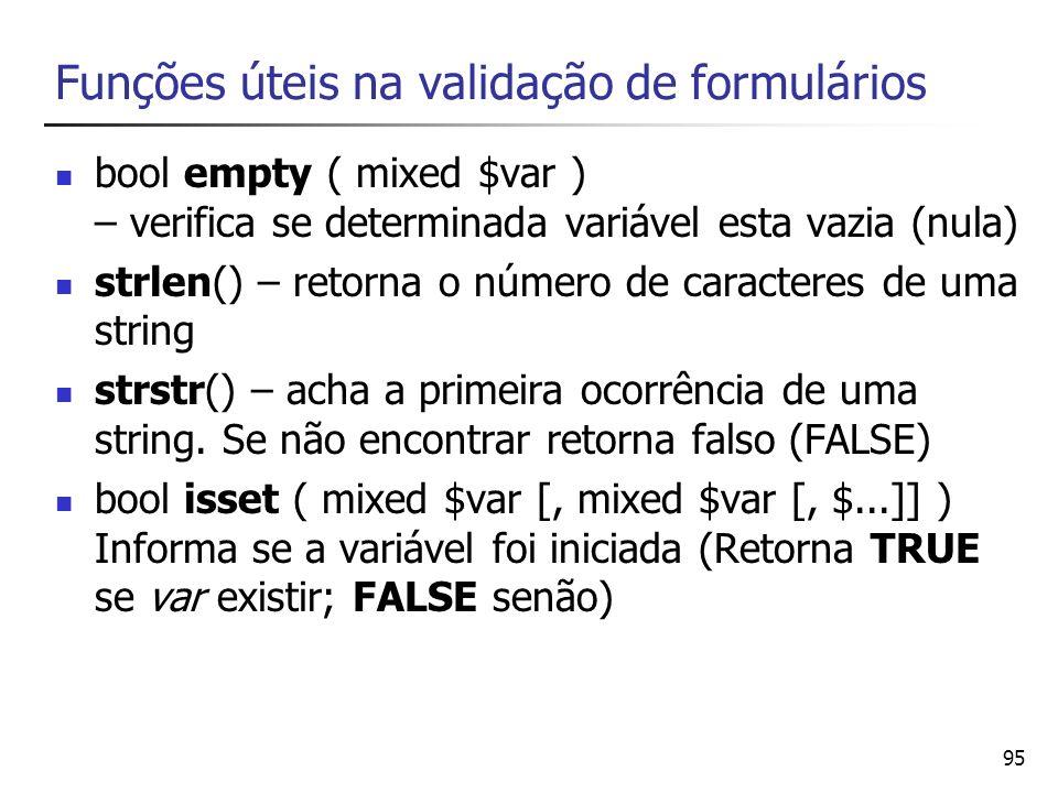 95 Funções úteis na validação de formulários bool empty ( mixed $var ) – verifica se determinada variável esta vazia (nula) strlen() – retorna o númer