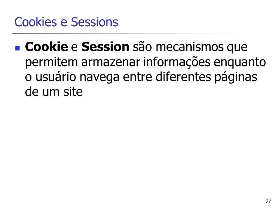 97 Cookies e Sessions Cookie e Session são mecanismos que permitem armazenar informações enquanto o usuário navega entre diferentes páginas de um site