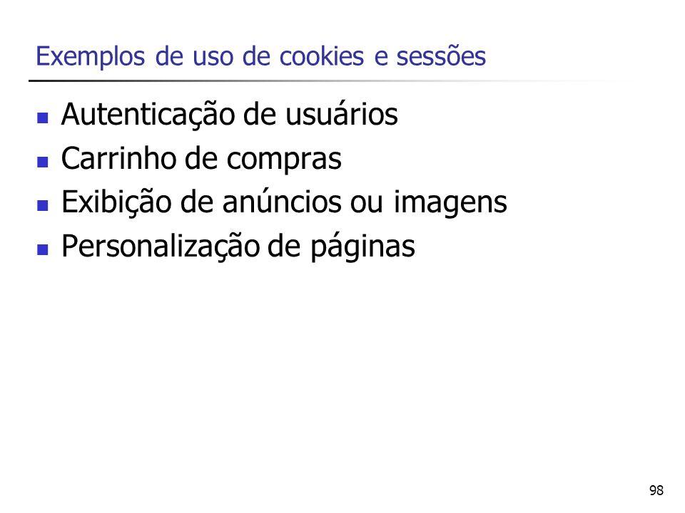 98 Exemplos de uso de cookies e sessões Autenticação de usuários Carrinho de compras Exibição de anúncios ou imagens Personalização de páginas