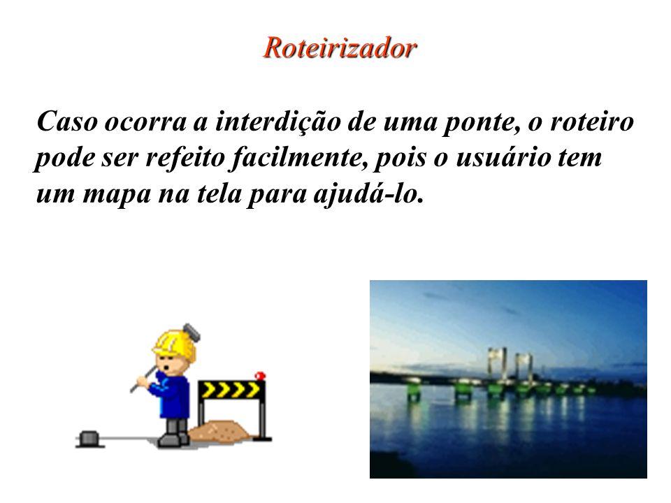Roteirizador Caso ocorra a interdição de uma ponte, o roteiro pode ser refeito facilmente, pois o usuário tem um mapa na tela para ajudá-lo.