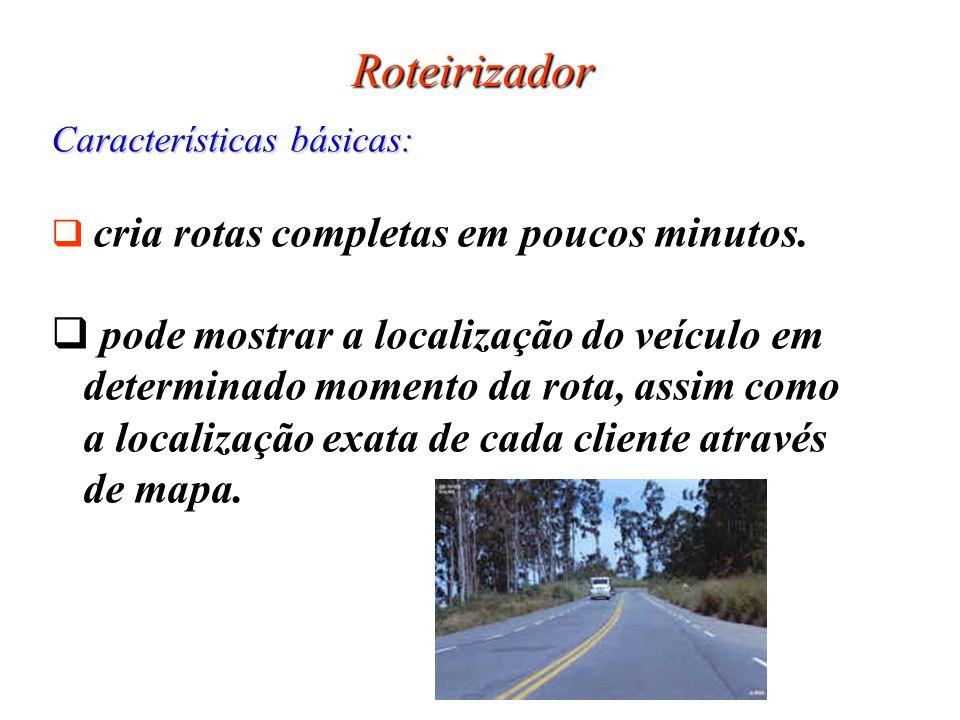 Roteirizador Características básicas: cria rotas completas em poucos minutos. pode mostrar a localização do veículo em determinado momento da rota, as