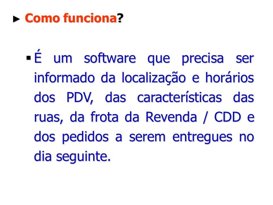 Como funciona? Como funciona? É um software que precisa ser informado da localização e horários dos PDV, das características das ruas, da frota da Rev