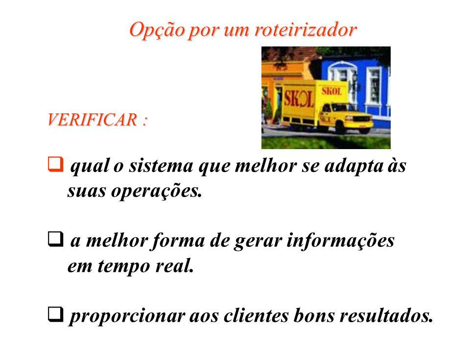 Opção por um roteirizador VERIFICAR : qual o sistema que melhor se adapta às suas operações. a melhor forma de gerar informações em tempo real. propor