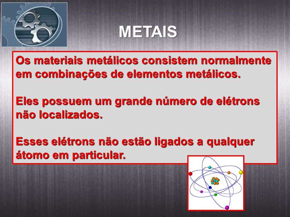 METAIS Os materiais metálicos consistem normalmente em combinações de elementos metálicos. Eles possuem um grande número de elétrons não localizados.