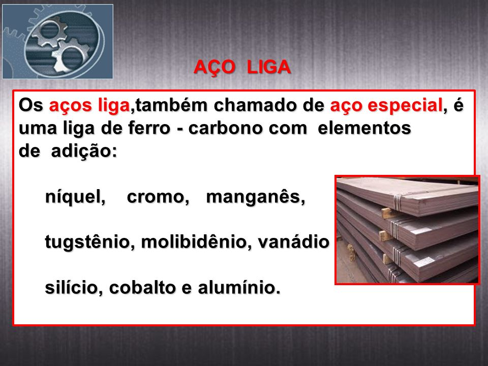 AÇO LIGA Os aços liga,também chamado de aço especial, é uma liga de ferro - carbono com elementos de adição: níquel, cromo, manganês, níquel, cromo, manganês, tugstênio, molibidênio, vanádio tugstênio, molibidênio, vanádio silício, cobalto e alumínio.