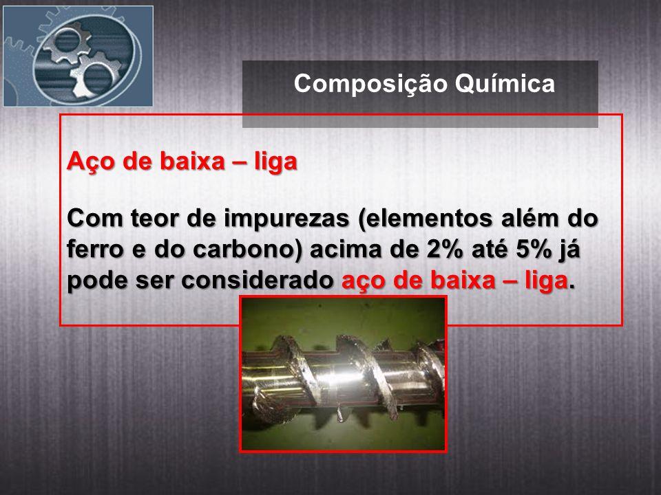 Composição Química Aço de baixa – liga Com teor de impurezas (elementos além do ferro e do carbono) acima de 2% até 5% já pode ser considerado aço de baixa – liga.