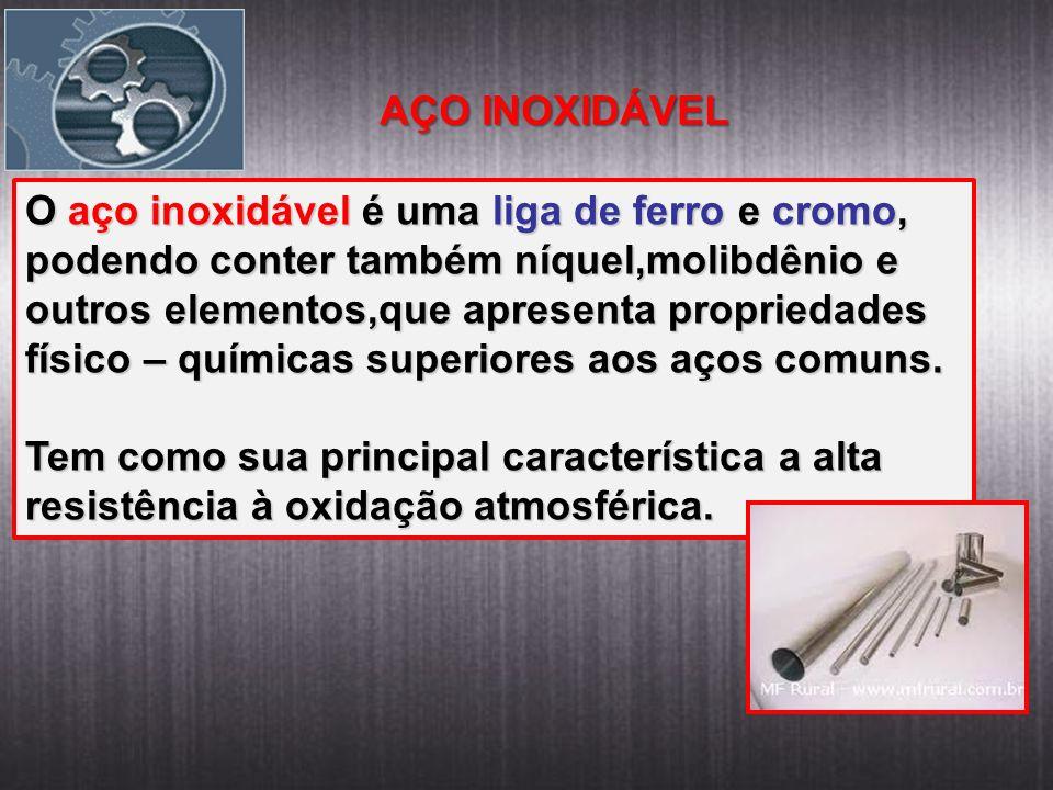 AÇO INOXIDÁVEL O aço inoxidável é uma liga de ferro e cromo, podendo conter também níquel,molibdênio e outros elementos,que apresenta propriedades fís