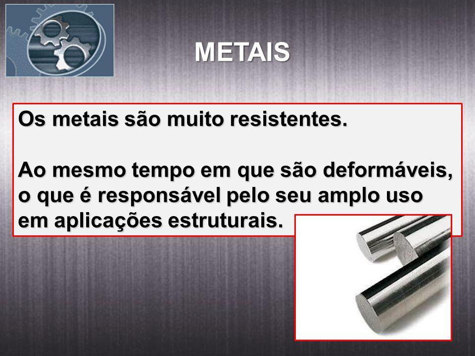 METAIS Os metais são muito resistentes. Ao mesmo tempo em que são deformáveis, o que é responsável pelo seu amplo uso em aplicações estruturais.