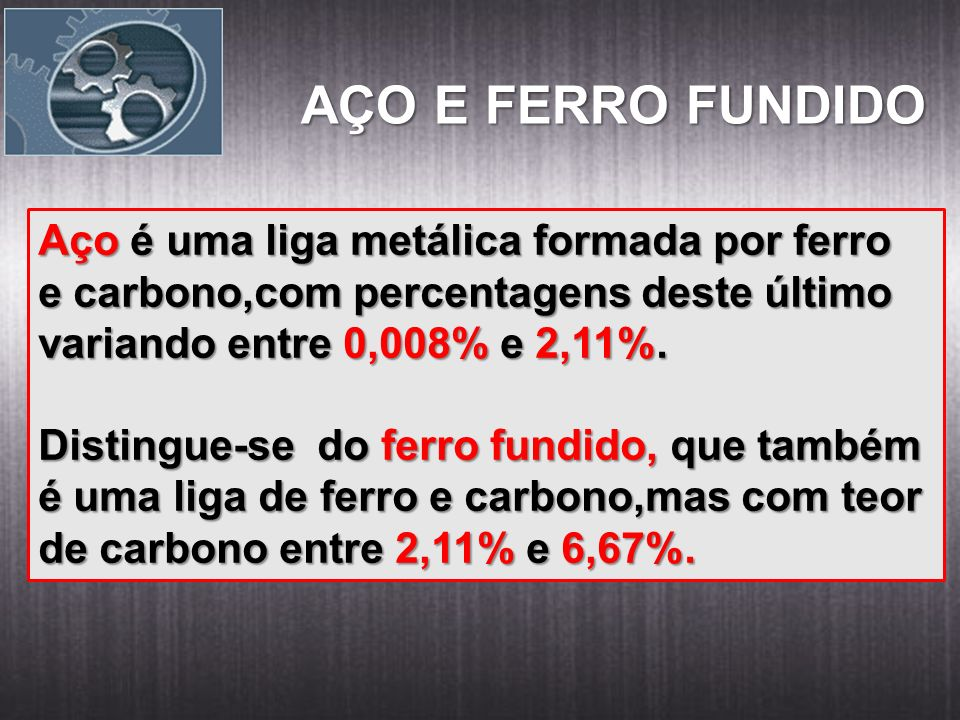 AÇO E FERRO FUNDIDO Aço é uma liga metálica formada por ferro e carbono,com percentagens deste último variando entre 0,008% e 2,11%. Distingue-se do f