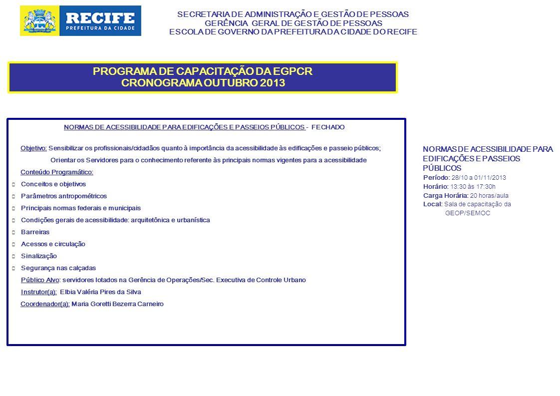 SECRETARIA DE ADMINISTRAÇÃO E GESTÃO DE PESSOAS GERÊNCIA GERAL DE GESTÃO DE PESSOAS ESCOLA DE GOVERNO DA PREFEITURA DA CIDADE DO RECIFE PROGRAMA DE CAPACITAÇÃO DA EGPCR CRONOGRAMA OUTUBRO 2013 QUALIDADE NOS SERVIÇOS: O CIDADÃO /USUÁRIO COMO PRIORIDADE – FECHADO Objetivos: Incentivar os participantes a uma reflexão interior, buscando identificar os elementos que constituem o campo estratégico direcionado para a qualidade nos serviços.