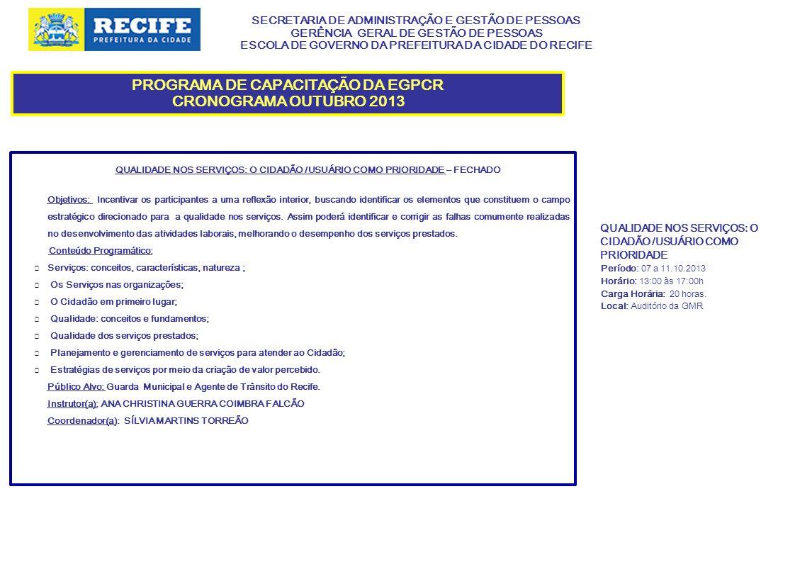 SECRETARIA DE ADMINISTRAÇÃO E GESTÃO DE PESSOAS GERÊNCIA GERAL DE GESTÃO DE PESSOAS ESCOLA DE GOVERNO DA PREFEITURA DA CIDADE DO RECIFE PROGRAMA DE CAPACITAÇÃO DA EGPCR CRONOGRAMA OUTUBRO 2013 GESTÃO DE PROCESSOS DE TRABALHO – FECHADO Objetivos: Apresentar aspectos teóricos e práticos da gestão de processos de trabalho com a finalidade de aprimorar o atendimento ao cidadão.